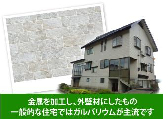 金属を加工し、外壁材にしたもの 一般的な住宅ではガルバリウムが主流です